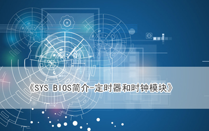 SYS BIOS简介-定时器和时钟模块